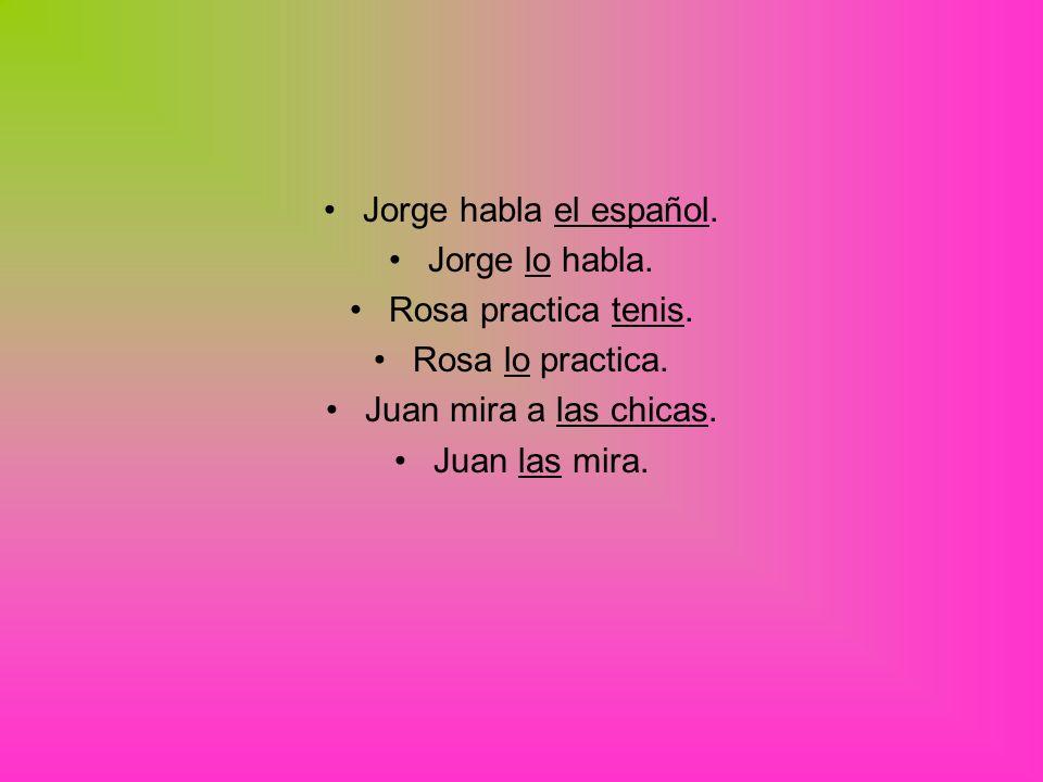Jorge habla el español. Jorge lo habla. Rosa practica tenis.