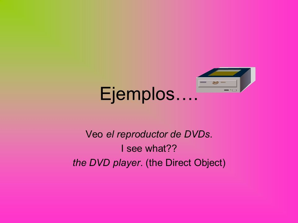 Ejemplos…. Veo el reproductor de DVDs. I see what the DVD player. (the Direct Object)