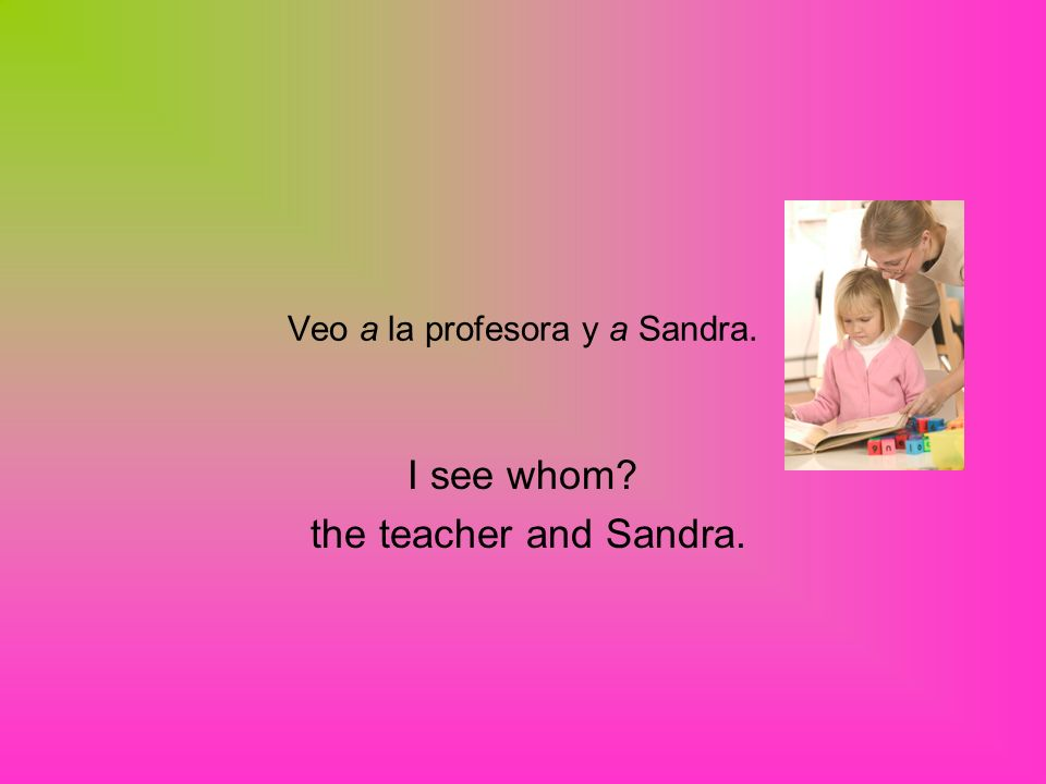 Veo a la profesora y a Sandra. I see whom the teacher and Sandra.