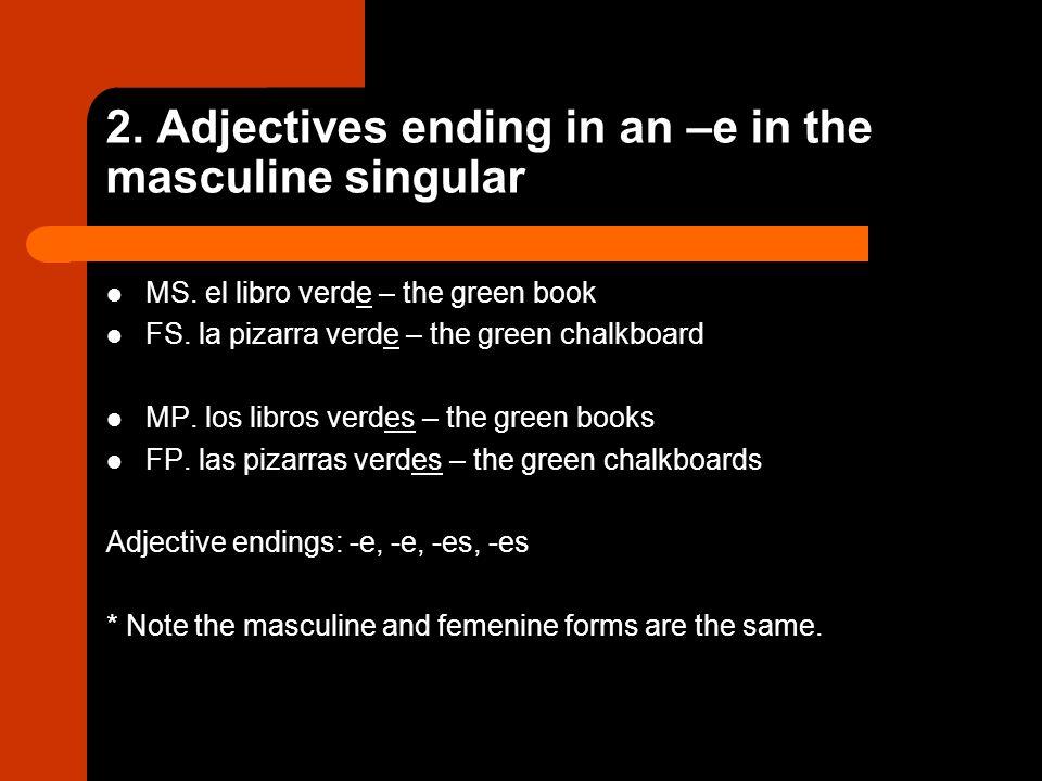 2. Adjectives ending in an –e in the masculine singular MS. el libro verde – the green book FS. la pizarra verde – the green chalkboard MP. los libros