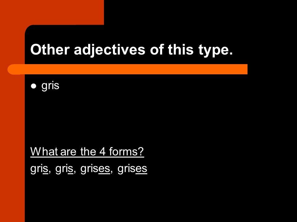 Other adjectives of this type. gris What are the 4 forms gris, gris, grises, grises