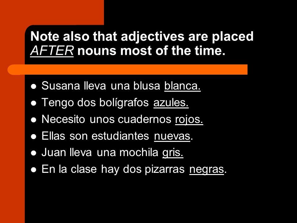 Note also that adjectives are placed AFTER nouns most of the time. Susana lleva una blusa blanca. Tengo dos bolígrafos azules. Necesito unos cuadernos