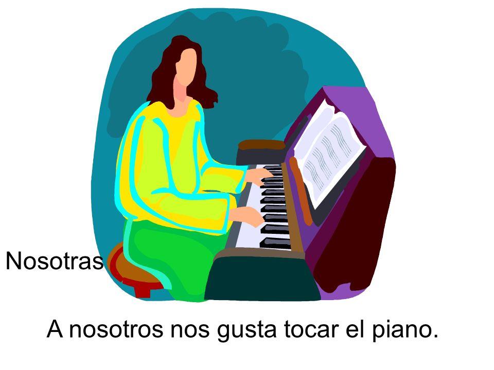 A nosotros nos gusta tocar el piano. Nosotras