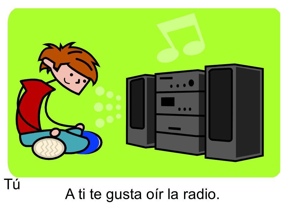 A ti te gusta oír la radio. Tú