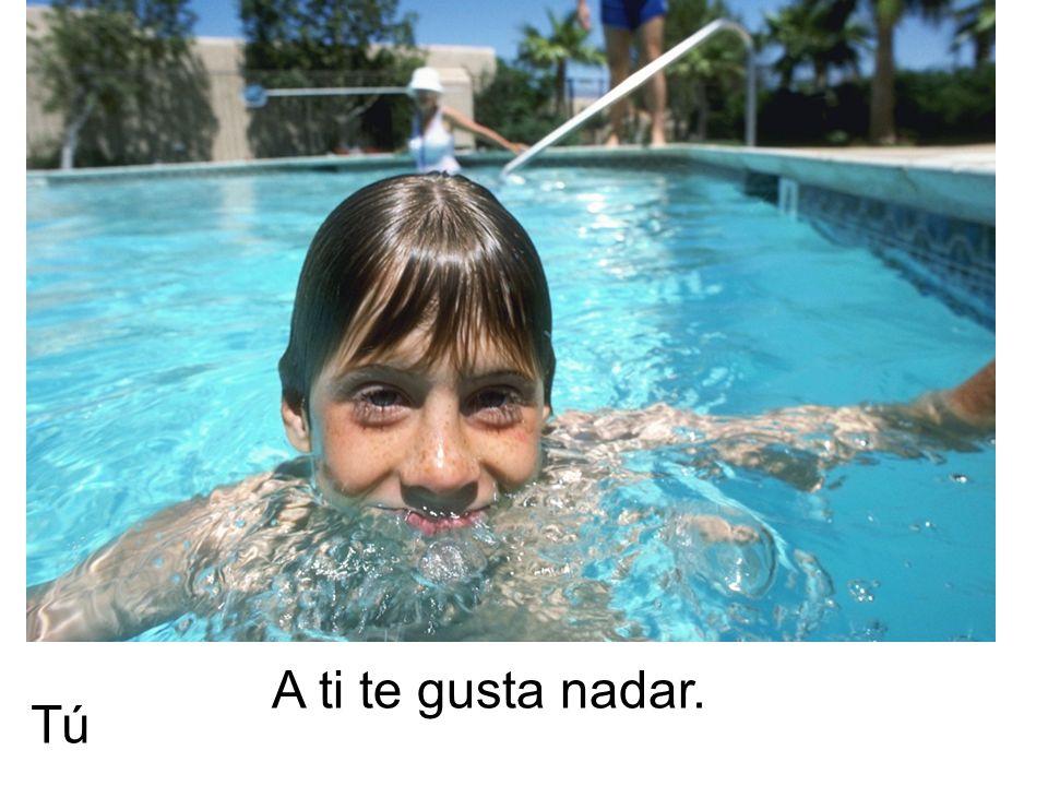 A ti te gusta nadar. Tú