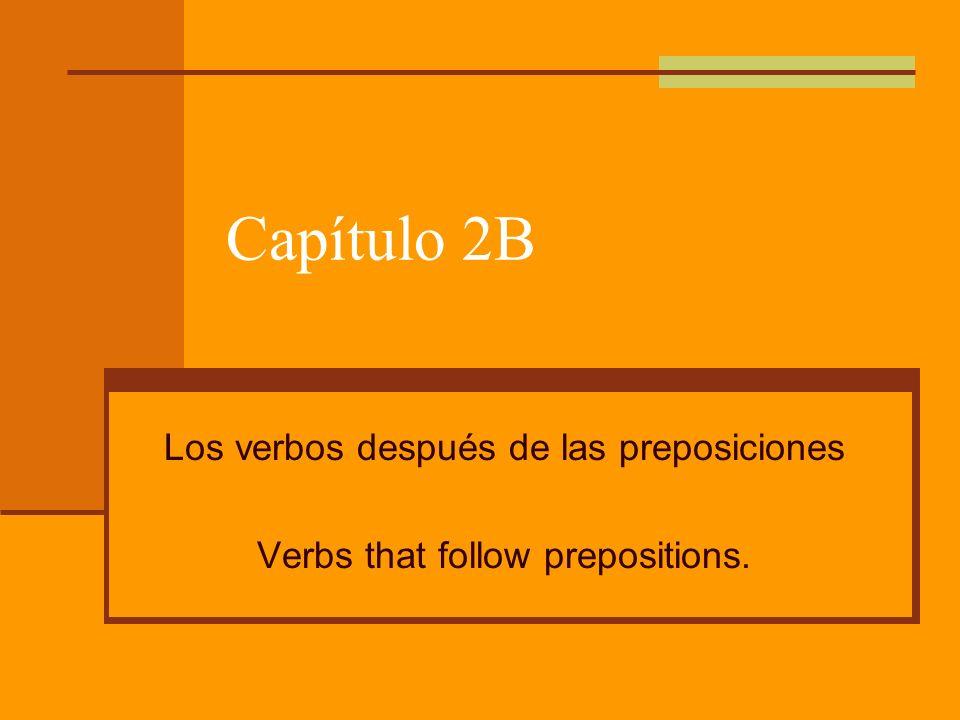 Capítulo 2B Los verbos después de las preposiciones Verbs that follow prepositions.