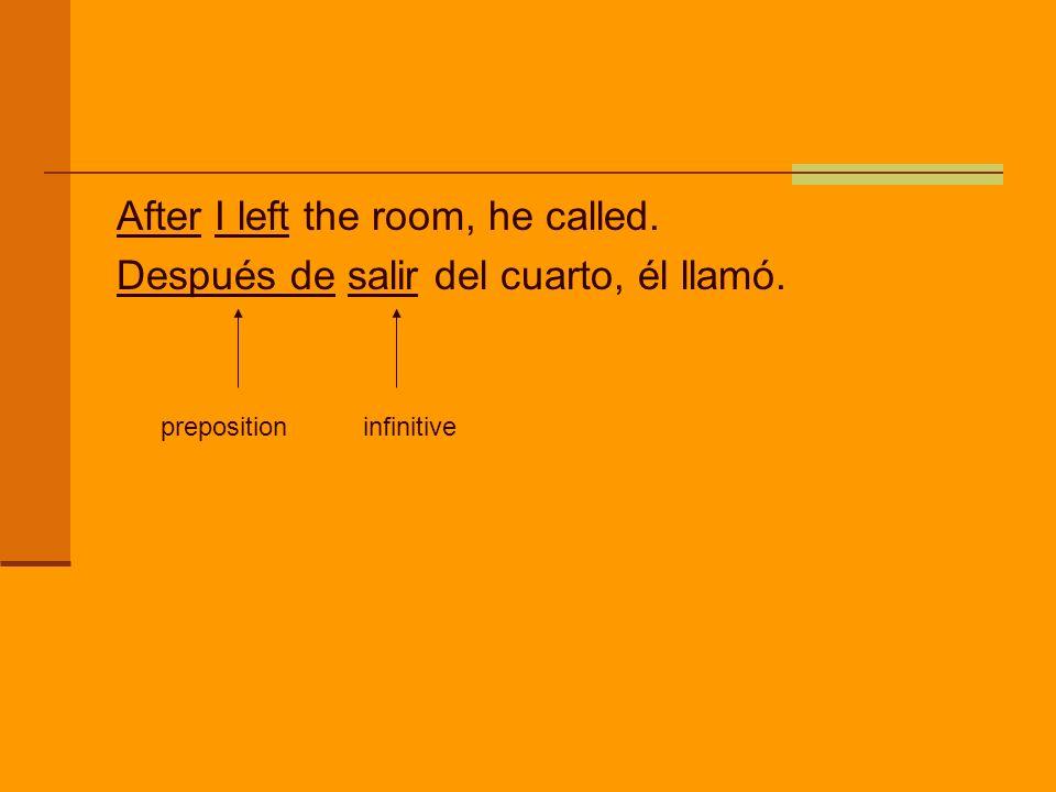 After I left the room, he called. Después de salir del cuarto, él llamó. preposition infinitive