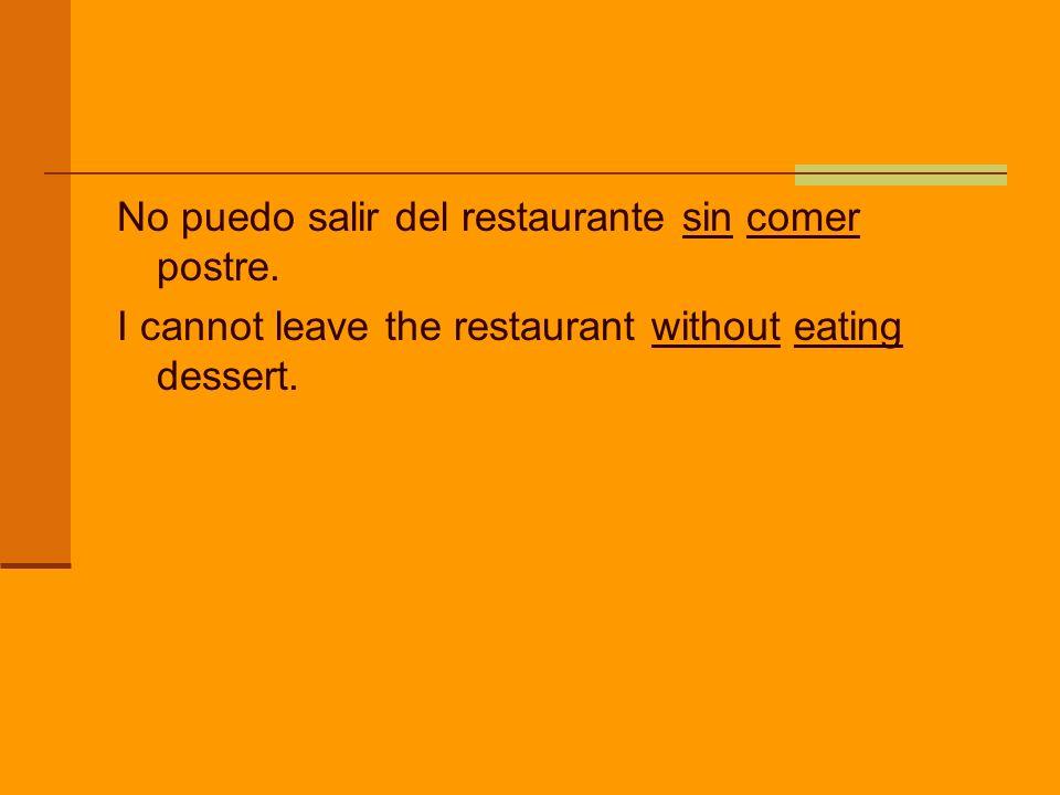 No puedo salir del restaurante sin comer postre. I cannot leave the restaurant without eating dessert.