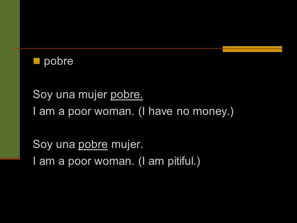 pobre Soy una mujer pobre. I am a poor woman. (I have no money.) Soy una pobre mujer.
