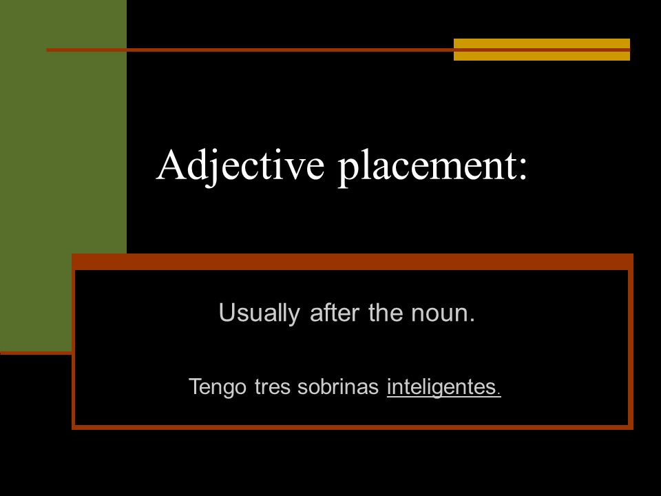 Adjective placement: Usually after the noun. Tengo tres sobrinas inteligentes.
