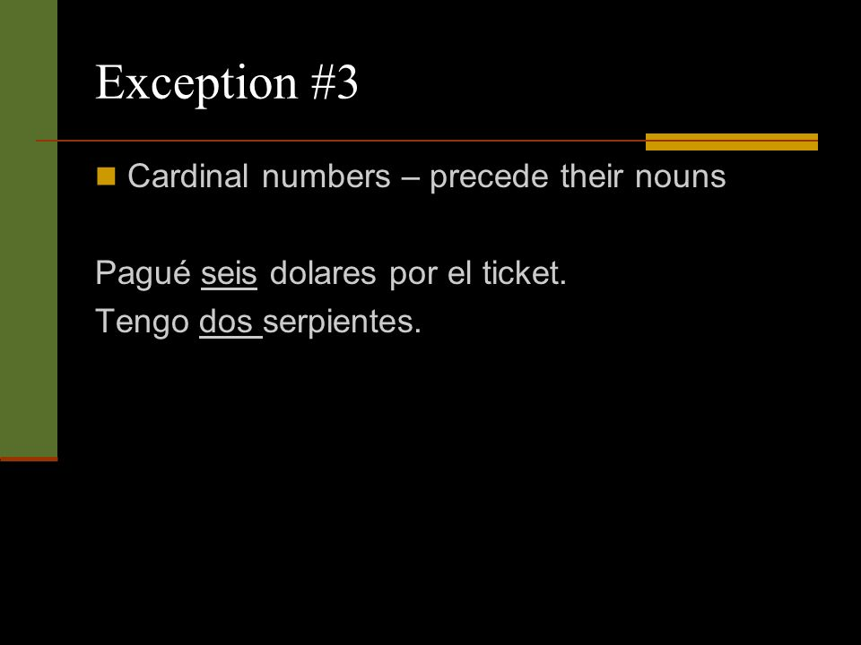 Exception #3 Cardinal numbers – precede their nouns Pagué seis dolares por el ticket.