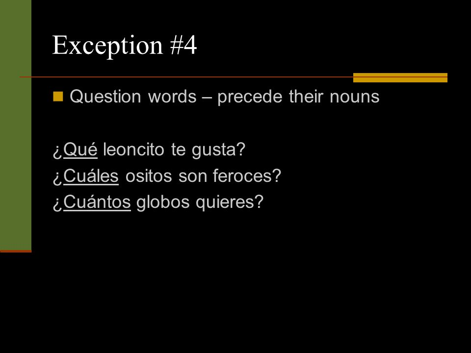 Exception #4 Question words – precede their nouns ¿Qué leoncito te gusta.
