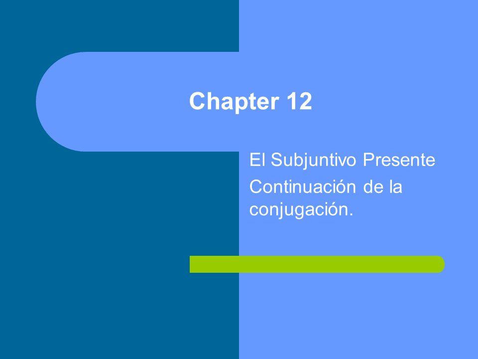 Chapter 12 El Subjuntivo Presente Continuación de la conjugación.