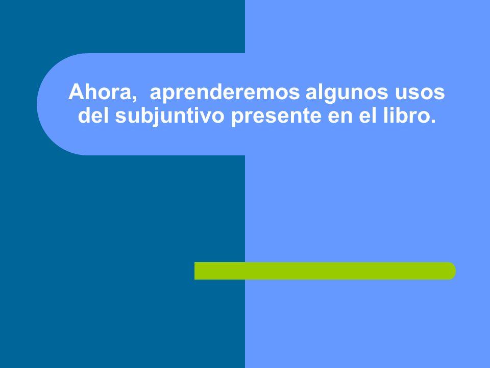 Ahora, aprenderemos algunos usos del subjuntivo presente en el libro.