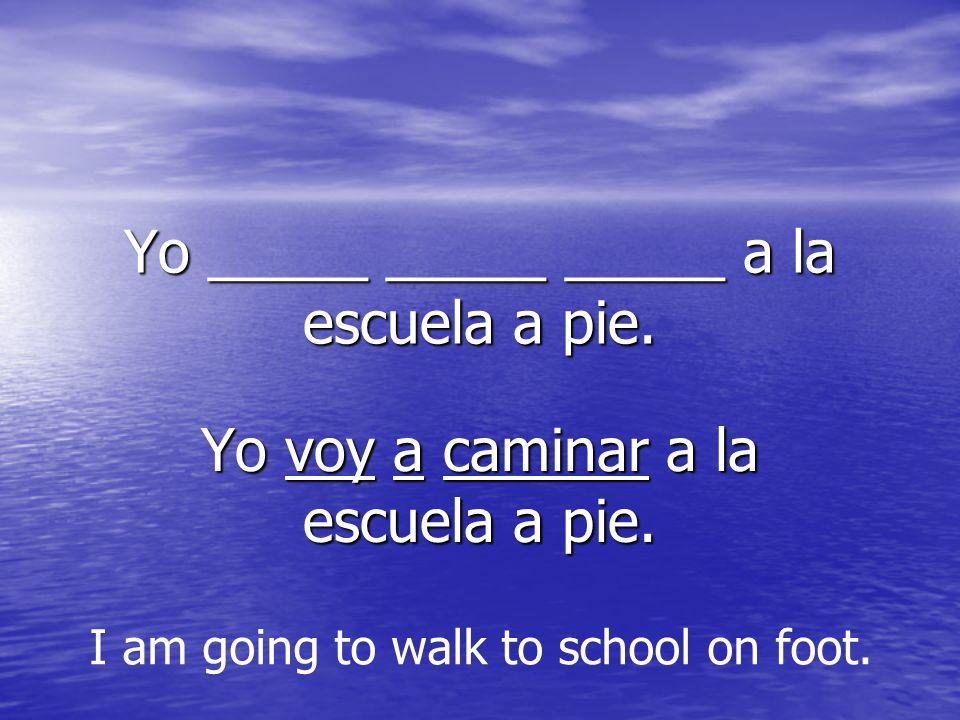 Yo _____ _____ _____ a la escuela a pie. Yo voy a caminar a la escuela a pie.