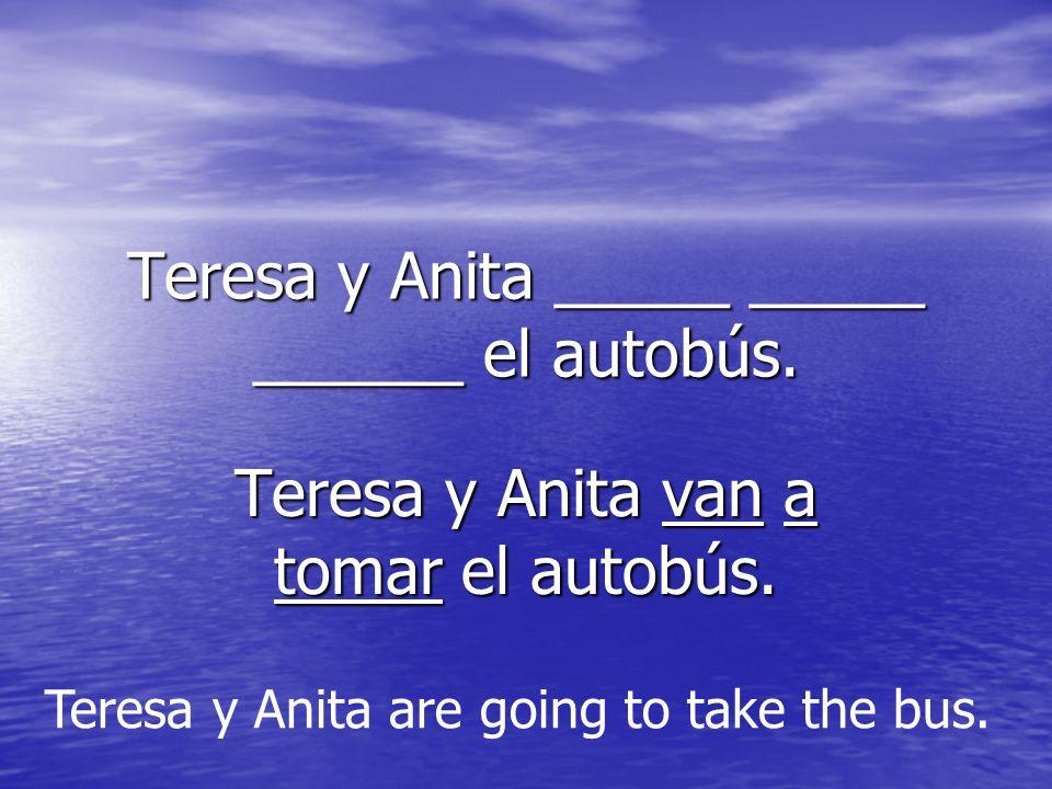 Teresa y Anita _____ _____ ______ el autobús. Teresa y Anita van a tomar el autobús. Teresa y Anita are going to take the bus.