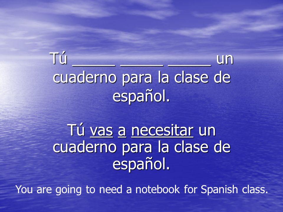 Tú _____ _____ _____ un cuaderno para la clase de español.