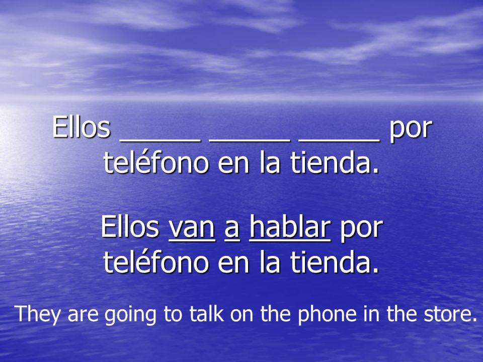 Ellos _____ _____ _____ por teléfono en la tienda. Ellos van a hablar por teléfono en la tienda. They are going to talk on the phone in the store.