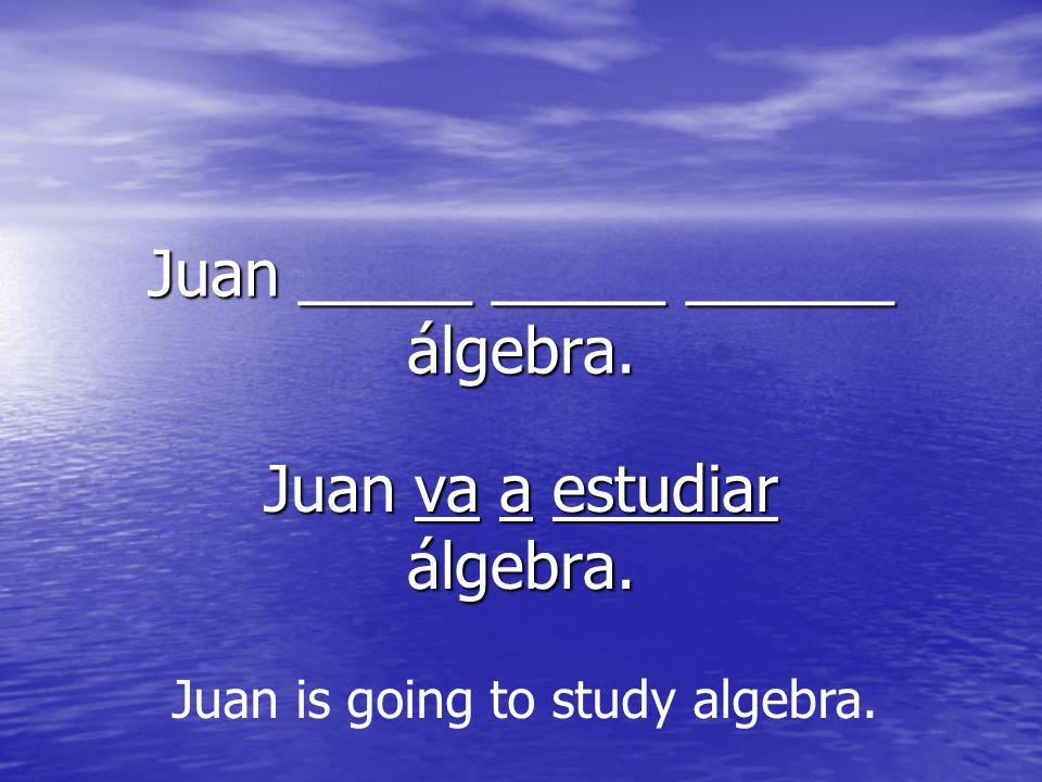 Juan _____ _____ ______ álgebra. Juan va a estudiar álgebra. Juan is going to study algebra.