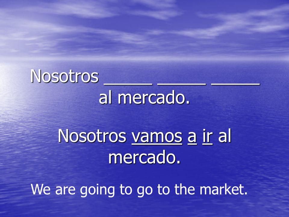 Nosotros _____ _____ _____ al mercado. Nosotros vamos a ir al mercado. We are going to go to the market.