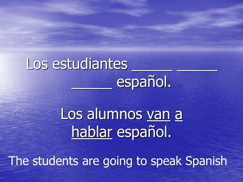 Los estudiantes _____ _____ _____ español. Los alumnos van a hablar español.