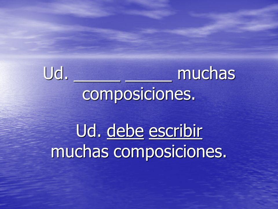 Ud. _____ _____ muchas composiciones. Ud. debe escribir muchas composiciones.