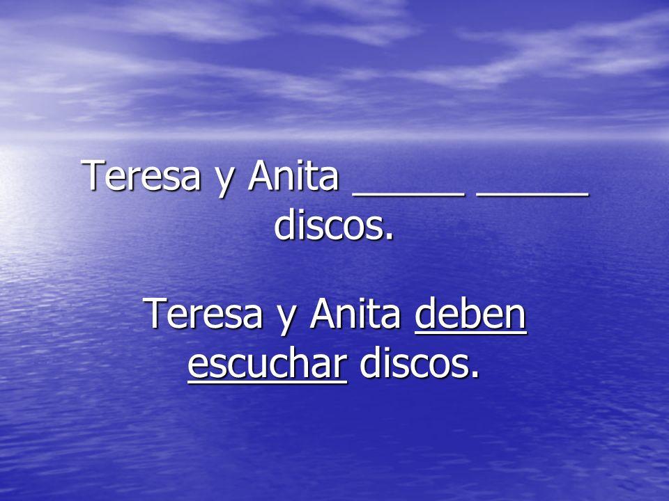 Teresa y Anita _____ _____ discos. Teresa y Anita deben escuchar discos.