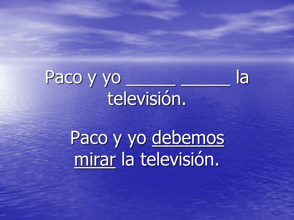 Paco y yo _____ _____ la televisión. Paco y yo debemos mirar la televisión.