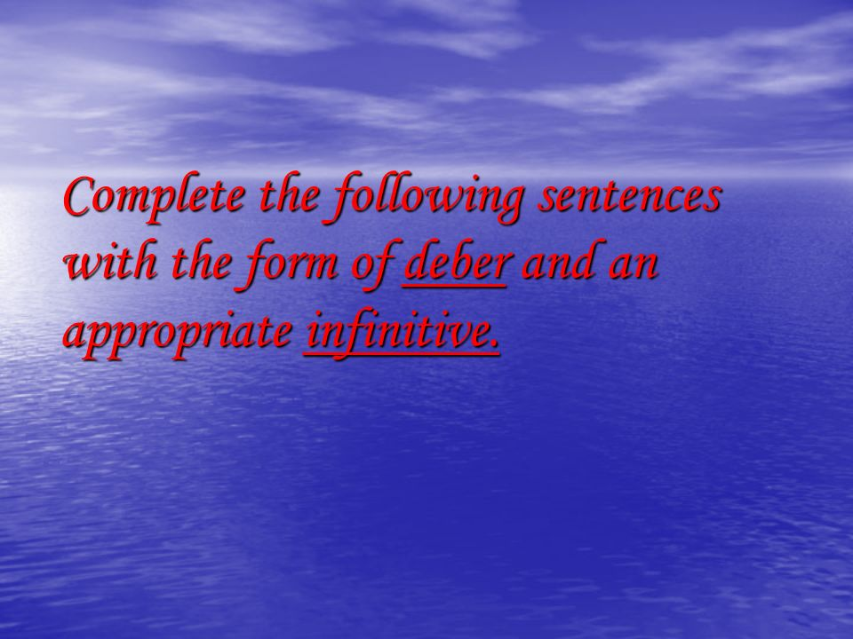 Complete the following sentences with the form of deber and an appropriate infinitive.