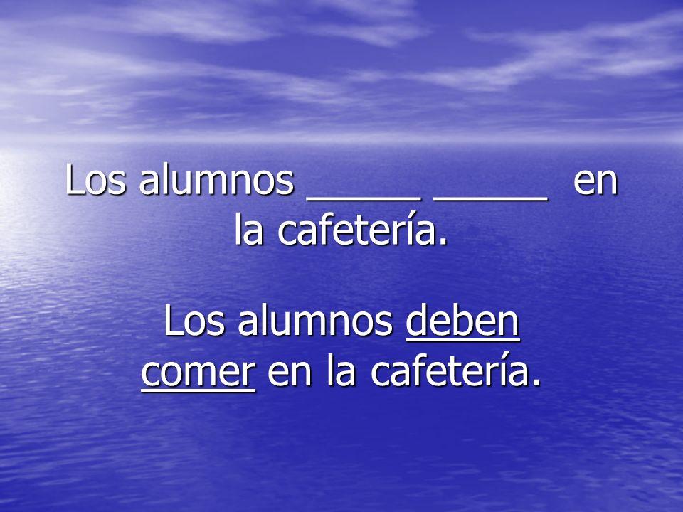Los alumnos _____ _____ en la cafetería. Los alumnos deben comer en la cafetería.