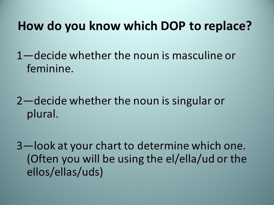 How do you know which DOP to replace? 1decide whether the noun is masculine or feminine. 2decide whether the noun is singular or plural. 3look at your