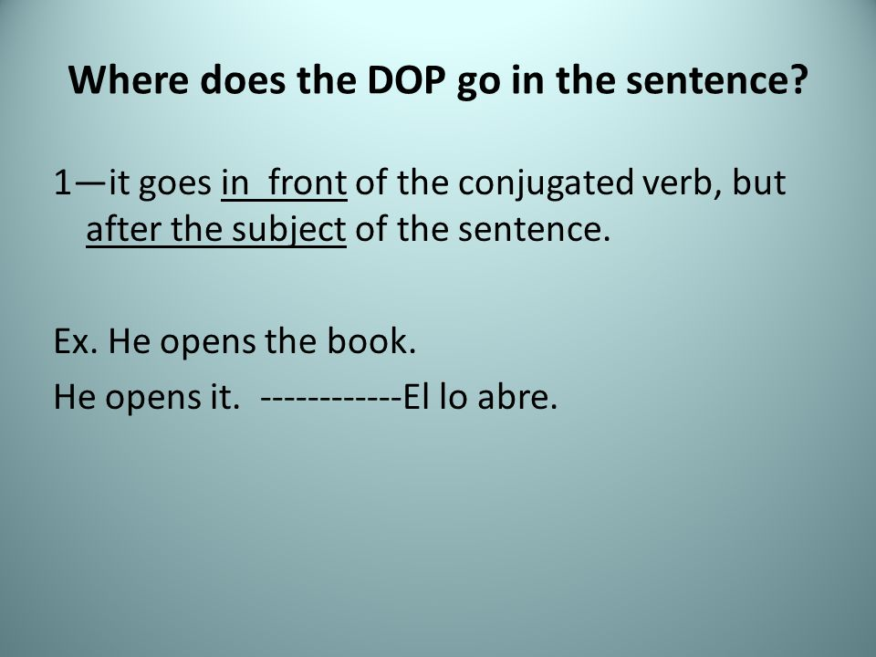 Where does the DOP go in the sentence? 1it goes in front of the conjugated verb, but after the subject of the sentence. Ex. He opens the book. He open