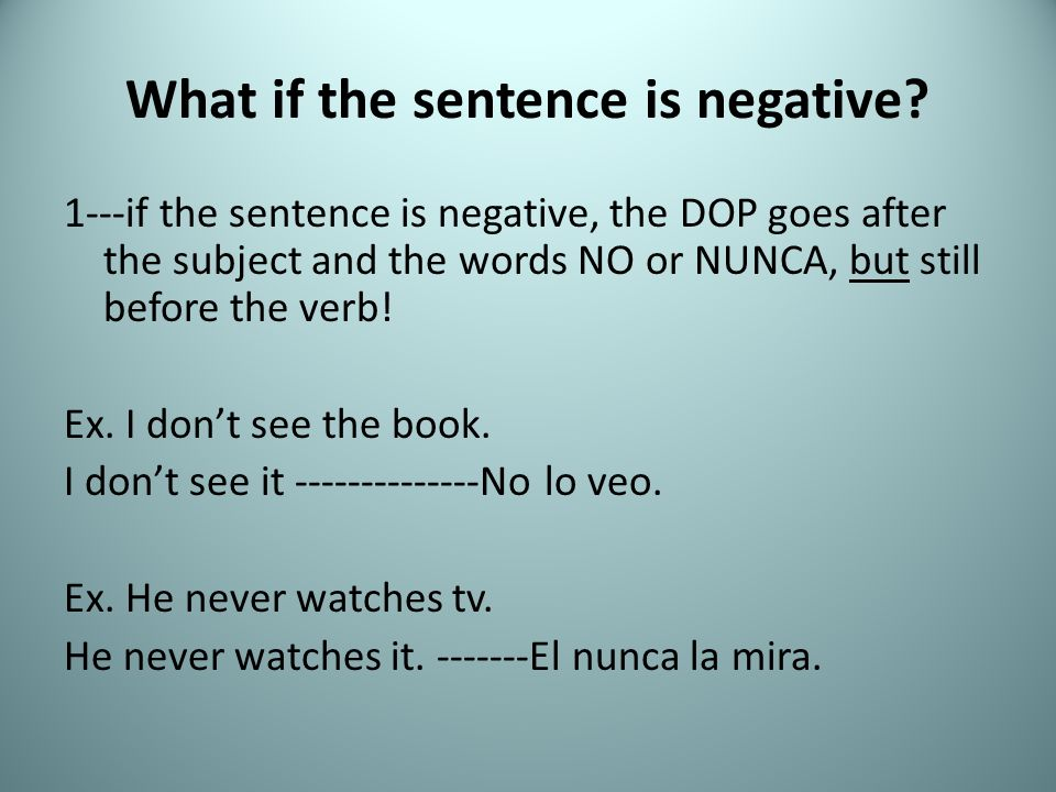 What if the sentence is negative? 1---if the sentence is negative, the DOP goes after the subject and the words NO or NUNCA, but still before the verb