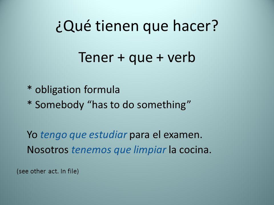 ¿Qué tienen que hacer? Tener + que + verb * obligation formula * Somebody has to do something Yo tengo que estudiar para el examen. Nosotros tenemos q