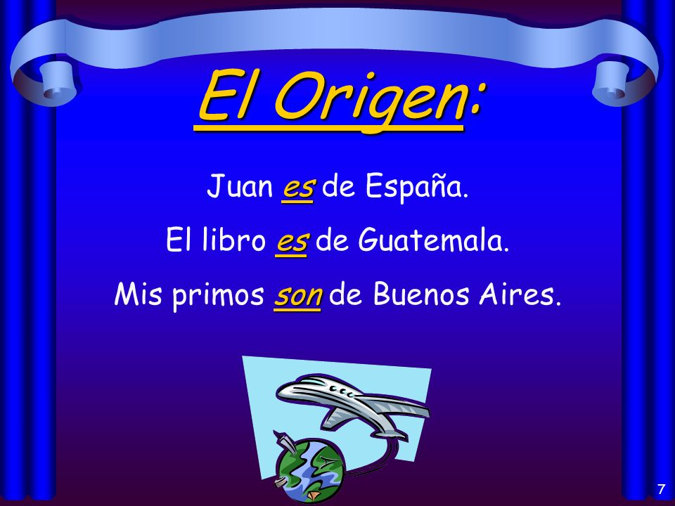 6 Los usos del verbo Ser: Origin of a person or thing (el origen) Identification (la identificación) Characteristics (las características) Telling time (la hora) and date (la fecha) Time and place of an event (un evento) With the preposition de (possession, material)