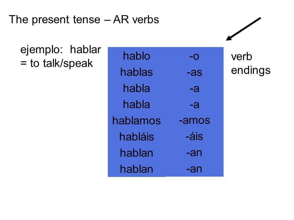 hablo hablas habla hablamos habláis hablan -o -as -a -amos -áis -an The present tense – AR verbs ejemplo: hablar = to talk/speak verb endings
