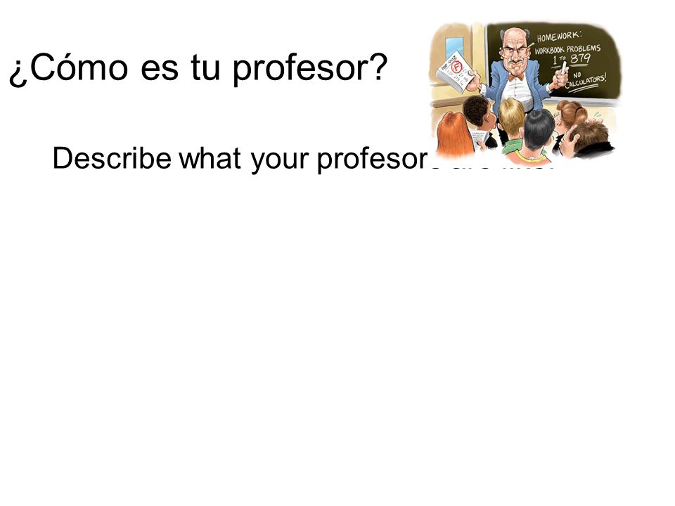 ¿Cómo es tu profesor? Describe what your profesors are like.