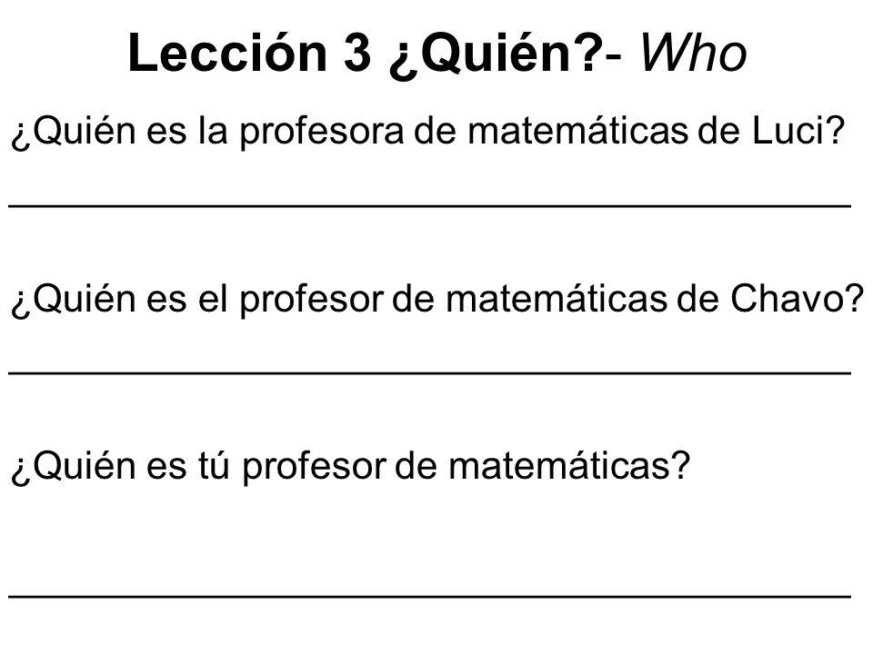 Lección 3 ¿Quién?- Who ¿Quién es la profesora de matemáticas de Luci? _______________________________________ ¿Quién es el profesor de matemáticas de