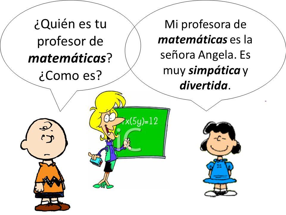 ¿Quién es tu profesor de matemáticas? ¿Como es? Mi profesora de matemáticas es la señora Angela. Es muy simpática y divertida.