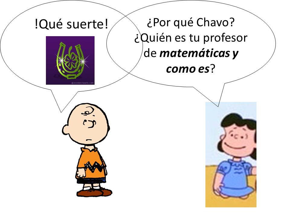 !Qué suerte! ¿Por qué Chavo? ¿Quién es tu profesor de matemáticas y como es?