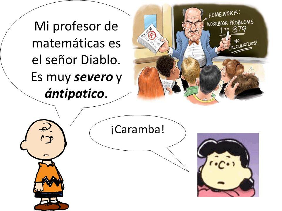 Mi profesor de matemáticas es el señor Diablo. Es muy severo y ántipatico. ¡Caramba!