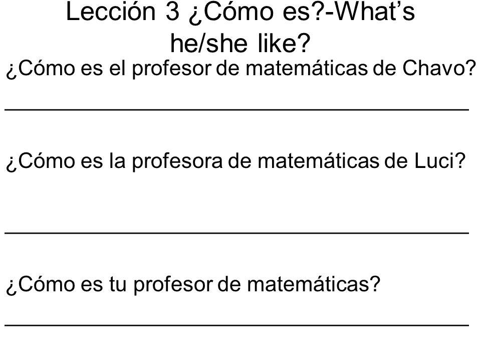 Lección 3 ¿Cómo es?-Whats he/she like? ¿Cómo es el profesor de matemáticas de Chavo? _______________________________________ ¿Cómo es la profesora de
