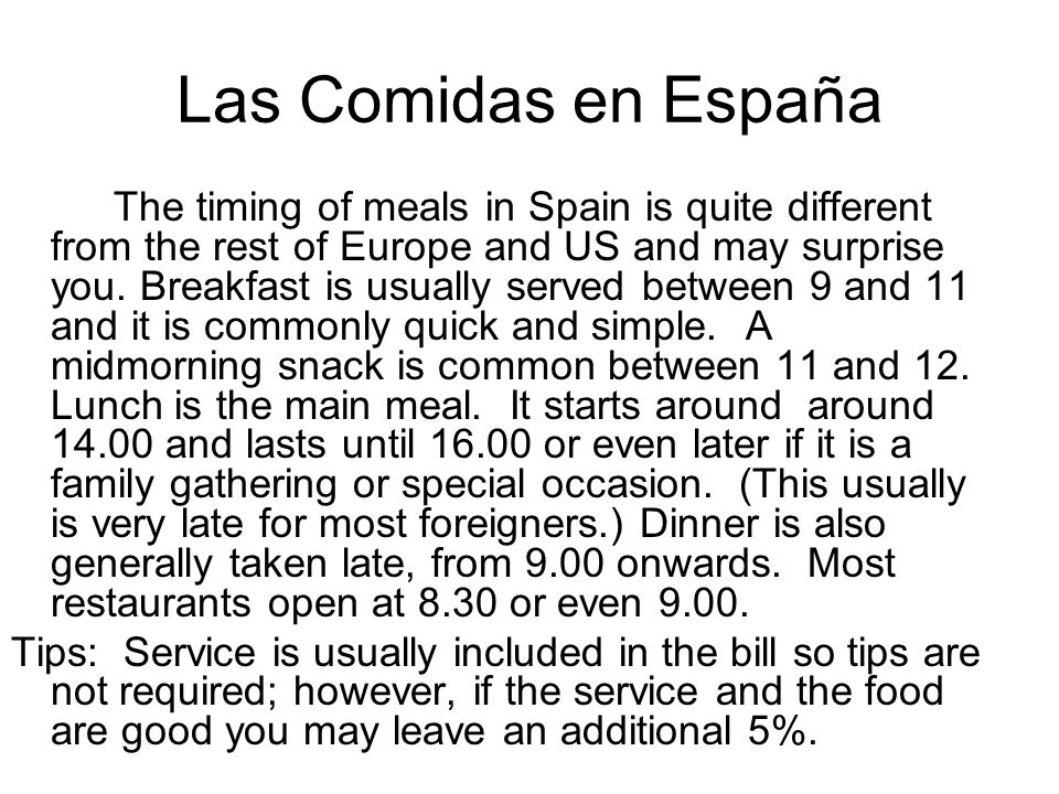 Las Comidas en España The timing of meals in Spain is quite different from the rest of Europe and US and may surprise you. Breakfast is usually served