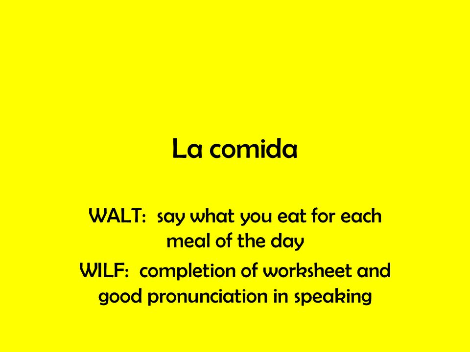 La comida WALT: say what you eat for each meal of the day WILF: completion of worksheet and good pronunciation in speaking