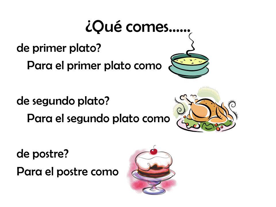 ¿Qué comes…… de primer plato? Para el primer plato como de segundo plato? Para el segundo plato como de postre? Para el postre como