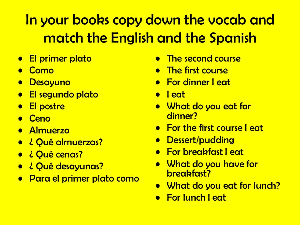 In your books copy down the vocab and match the English and the Spanish El primer plato Como Desayuno El segundo plato El postre Ceno Almuerzo ¿ Qué a