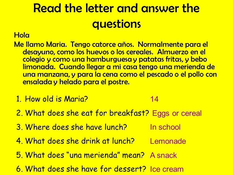 Read the letter and answer the questions Hola Me llamo Maria. Tengo catorce años. Normalmente para el desayuno, como los huevos o los cereales. Almuer