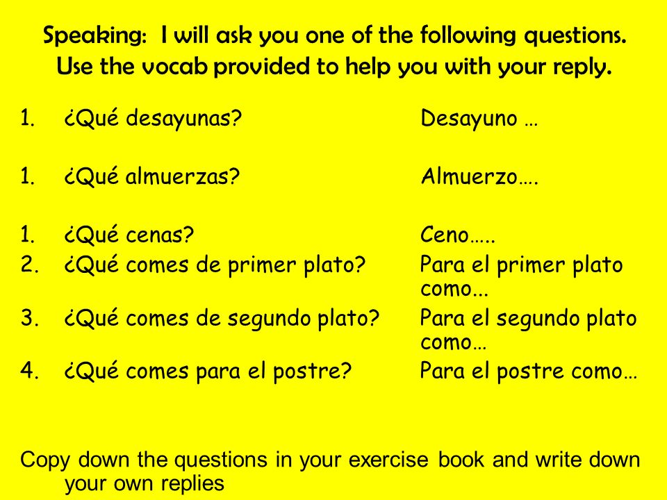 Speaking: I will ask you one of the following questions. Use the vocab provided to help you with your reply. 1.¿Qué desayunas?Desayuno … 1.¿Qué almuer