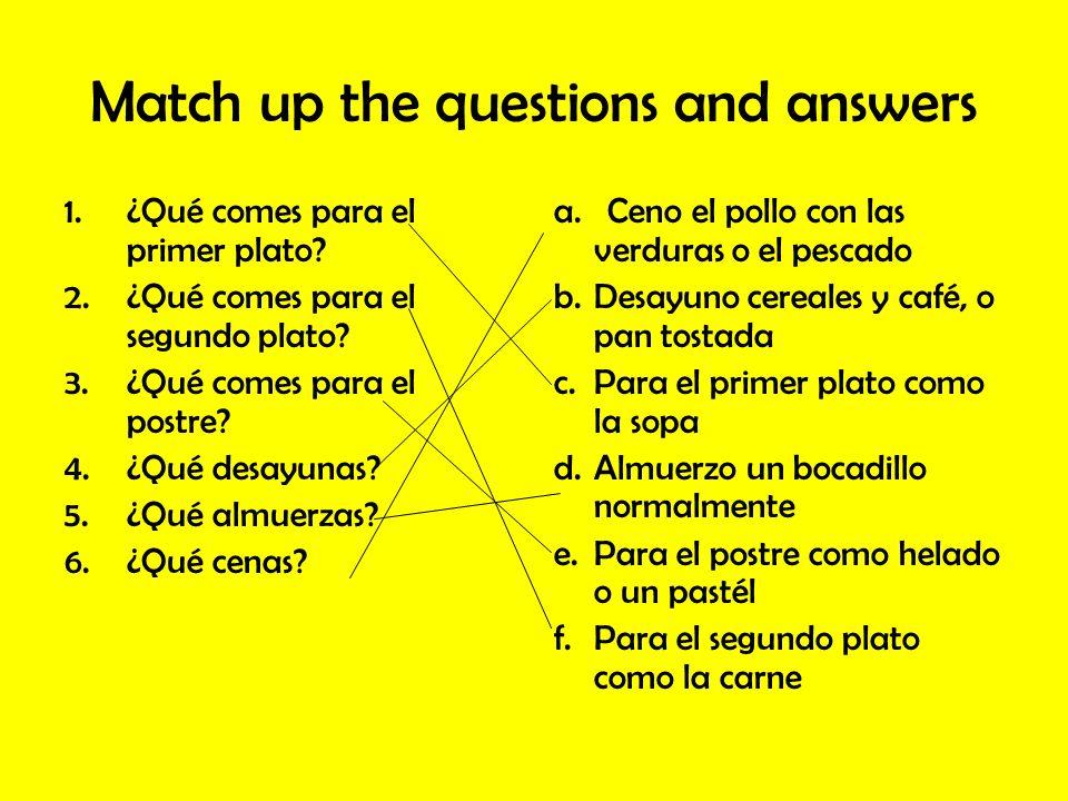 Match up the questions and answers 1.¿Qué comes para el primer plato? 2.¿Qué comes para el segundo plato? 3.¿Qué comes para el postre? 4.¿Qué desayuna