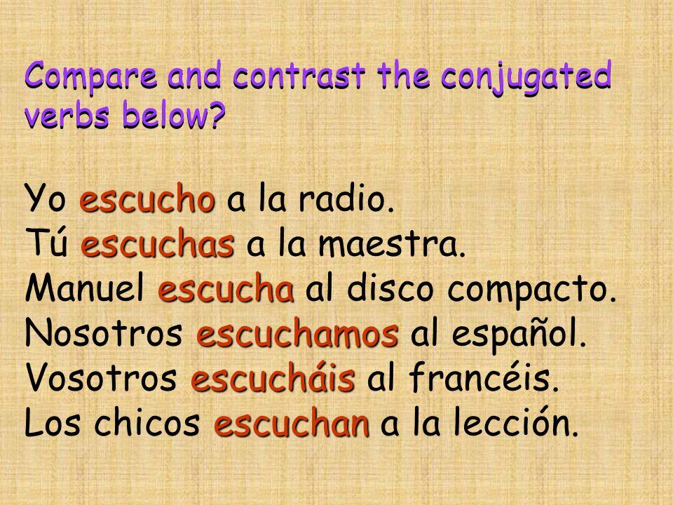 Compare and contrast the conjugated verbs below? escucho Yo escucho a la radio. escuchas Tú escuchas a la maestra. escucha Manuel escucha al disco com